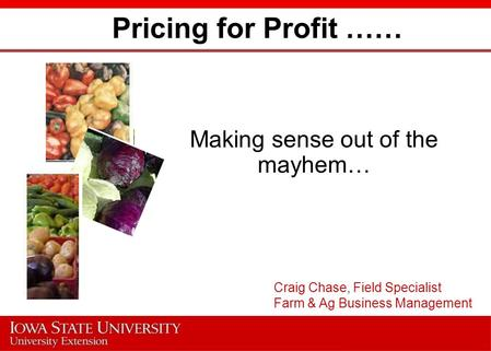 Pricing for Profit …… Making sense out of the mayhem… Craig Chase, Field Specialist Farm & Ag Business Management.