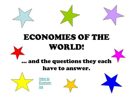 ECONOMIES OF THE WORLD! … and the questions they each have to answer. Intro to Econom ics.