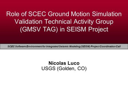 EERI Seminar on Next Generation Attenuation Models Role of SCEC Ground Motion Simulation Validation Technical Activity Group (GMSV TAG) in SEISM Project.
