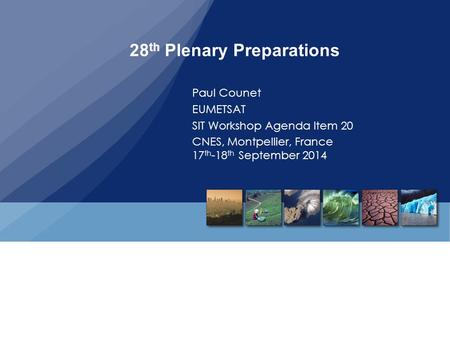 28 th Plenary Preparations Paul Counet EUMETSAT SIT Workshop Agenda Item 20 CNES, Montpellier, France 17 th -18 th September 2014.