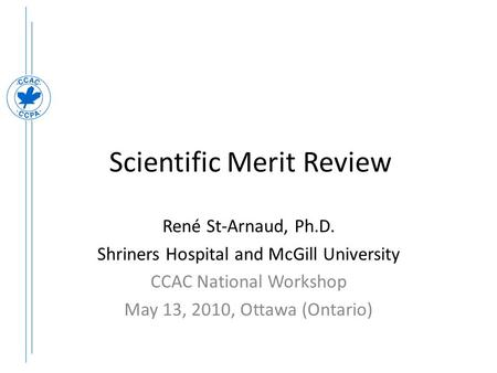 Scientific Merit Review René St-Arnaud, Ph.D. Shriners Hospital and McGill University CCAC National Workshop May 13, 2010, Ottawa (Ontario)
