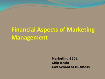 Financial Aspects of Marketing Management Marketing 6201 Chip Besio Cox School of Business.