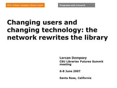 Programs and research Changing users and changing technology: the network rewrites the library Lorcan Dempsey CSU Libraries Futures Summit meeting 6-8.