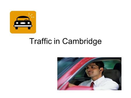 Traffic in Cambridge. What do I think about traffic in Cambridge ? I am a businessman working in the centre of Cambridge. I drive into the city from Monday.
