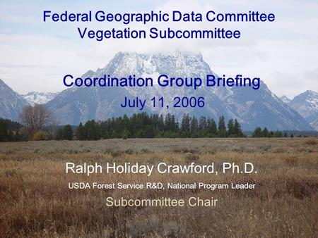 7/11/2006FGDC Vegetation Subcommittee Briefing Federal Geographic Data Committee Vegetation Subcommittee Coordination Group Briefing July 11, 2006 Ralph.