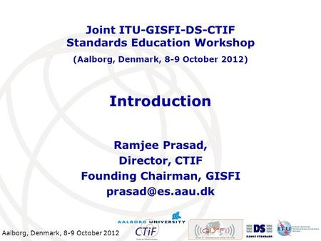Aalborg, Denmark, 8-9 October 2012 Introduction Ramjee Prasad, Director, CTIF Founding Chairman, GISFI Joint ITU-GISFI-DS-CTIF Standards.