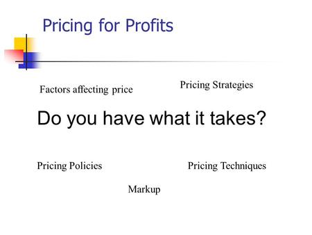 Pricing for Profits Factors affecting price Pricing Policies Pricing Strategies Pricing Techniques Do you have what it takes? Markup.