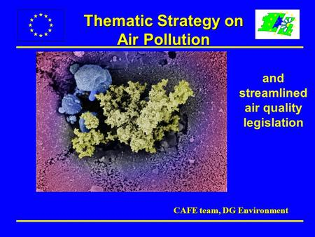 Thematic Strategy on Air Pollution CAFE team, DG Environment and streamlined air quality legislation.