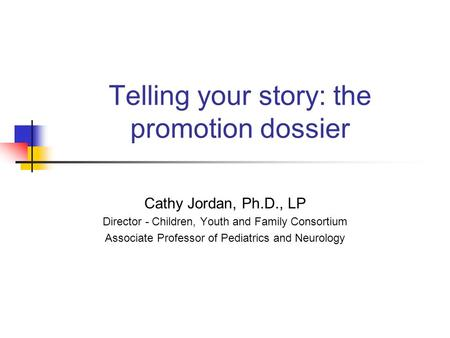 Telling your story: the promotion dossier Cathy Jordan, Ph.D., LP Director - Children, Youth and Family Consortium Associate Professor of Pediatrics and.