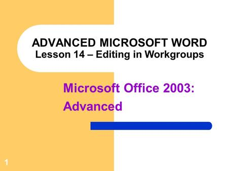 1 ADVANCED MICROSOFT WORD Lesson 14 – Editing in Workgroups Microsoft Office 2003: Advanced.