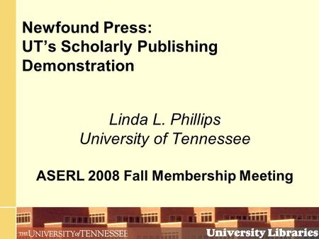 Newfound Press: UT's Scholarly Publishing Demonstration Linda L. Phillips University of Tennessee ASERL 2008 Fall Membership Meeting.