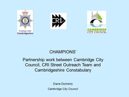 CHAMPIONS' Partnership work between Cambridge City Council, CRI Street Outreach Team and Cambridgeshire Constabulary Diane Docherty Cambridge City Council.