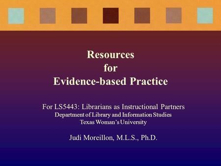 Resources for Evidence-based Practice For LS5443: Librarians as Instructional Partners Department of Library and Information Studies Texas Woman's University.