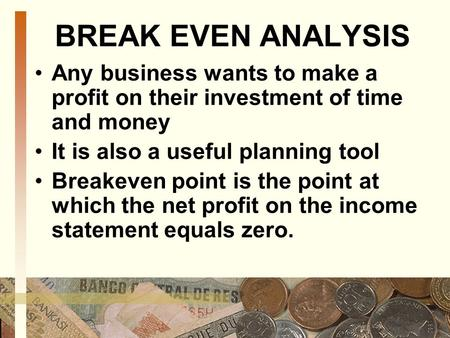 BREAK EVEN ANALYSIS Any business wants to make a profit on their investment of time and money It is also a useful planning tool Breakeven point is the.