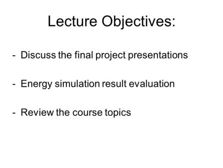 Lecture Objectives: -Discuss the final project presentations -Energy simulation result evaluation -Review the course topics.
