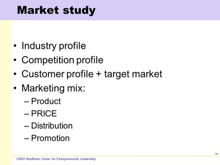©2001 Kauffman Center for Entrepreneurial Leadership ™ Market study Industry profile Competition profile Customer profile + target market Marketing mix: