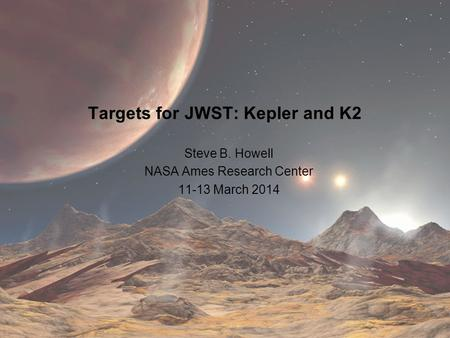 Targets for JWST: Kepler and K2 Steve B. Howell NASA Ames Research Center 11-13 March 2014.