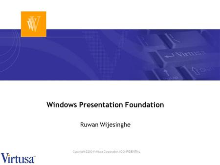 Copyright ©2004 Virtusa Corporation | CONFIDENTIAL Windows Presentation Foundation Ruwan Wijesinghe.