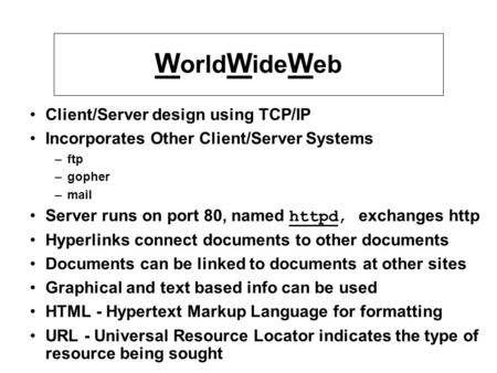 W orld W ide W eb Client/Server design using TCP/IP Incorporates Other Client/Server Systems –ftp –gopher –mail Server runs on port 80, named httpd, exchanges.