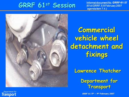 GRRF 61 5 th – 9 th February 2007 Commercial vehicle wheel detachment and fixings Department for Transport GRRF 61 st Session Lawrence Thatcher Informal.