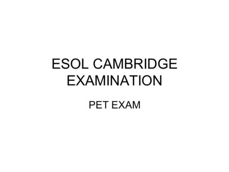 ESOL CAMBRIDGE EXAMINATION PET EXAM. INFORMATION FOR PET ABOUT PET PET is the second level Cambridge ESOL exam. It is an intermediate level exam, at Level.
