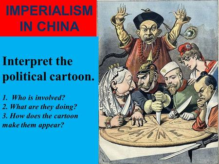 IMPERIALISM IN CHINA Interpret the political cartoon. 1. Who is involved? 2. What are they doing? 3. How does the cartoon make them appear?