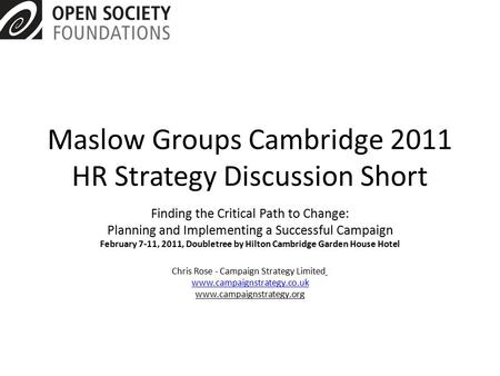 Maslow Groups Cambridge 2011 HR Strategy Discussion Short Finding the Critical Path to Change: Planning and Implementing a Successful Campaign February.