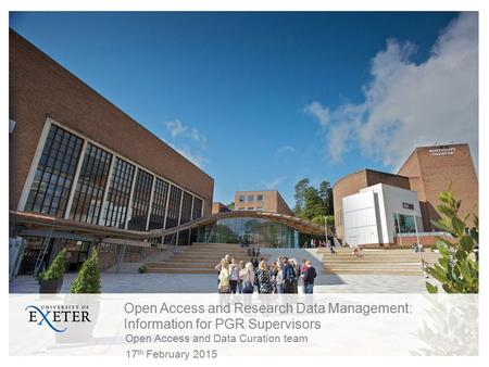 Open Access and Research Data Management: Information for PGR Supervisors Open Access and Data Curation team 17 th February 2015.