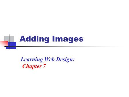 Adding Images Learning Web Design: Chapter 7. Using an Image Images have many purposed on a Web site Used as a static image To add illustration: ex. A.