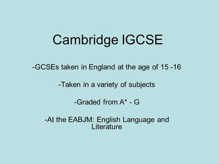 Cambridge IGCSE -GCSEs taken in England at the age of 15 -16 -Taken in a variety of subjects -Graded from A* - G -At the EABJM: English Language and Literature.