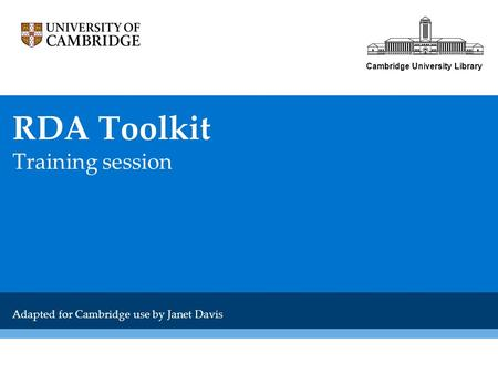 Cambridge University Library RDA Toolkit Training session Adapted for Cambridge use by Janet Davis.