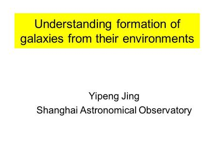 Understanding formation of galaxies from their environments Yipeng Jing Shanghai Astronomical Observatory.