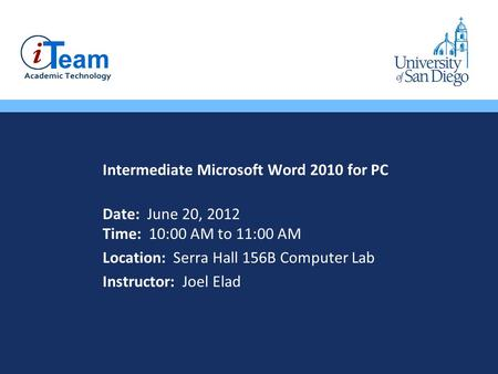 Intermediate Microsoft Word 2010 for PC Date: June 20, 2012 Time: 10:00 AM to 11:00 AM Location: Serra Hall 156B Computer Lab Instructor: Joel Elad.