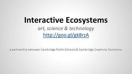 Interactive Ecosystems art, science & technology  a partnership between Cambridge Public Schools & Cambridge Creativity Commons.