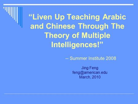 """Liven Up Teaching Arabic and Chinese Through The Theory of Multiple Intelligences!"" -- Summer Institute 2008 Jing Feng March, 2010."