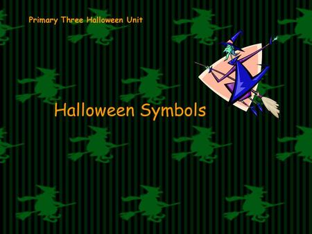Primary Three Halloween Unit Halloween Symbols. COLOURS The colours of Halloween are orange and black.