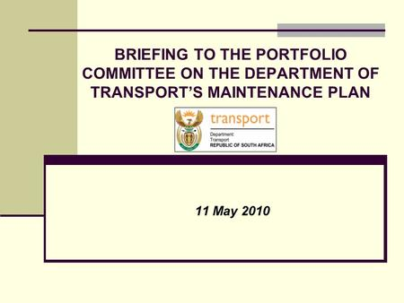 BRIEFING TO THE PORTFOLIO COMMITTEE ON THE DEPARTMENT OF TRANSPORT'S MAINTENANCE PLAN 11 May 2010.