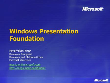 Windows Presentation Foundation Maximilian Knor Developer Evangelist Developer and Plattform Group Microsoft Österreich