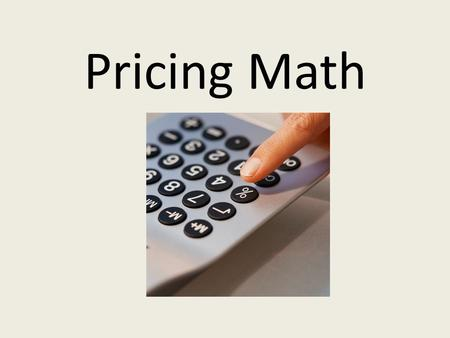 Pricing Math. Lesson Objectives Use the basic formula for calculating a retail price Calculate dollar and percentage markup based on cost Calculate discounted.