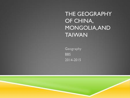 THE GEOGRAPHY OF CHINA, MONGOLIA, AND TAIWAN Geography BBS 2014-2015.