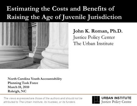 URBAN INSTITUTE Justice Policy Center The views expressed are those of the authors and should not be attributed to The Urban Institute, its trustees, or.