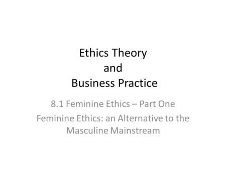 Ethics Theory and Business Practice 8.1 Feminine Ethics – Part One Feminine Ethics: an Alternative to the Masculine Mainstream.