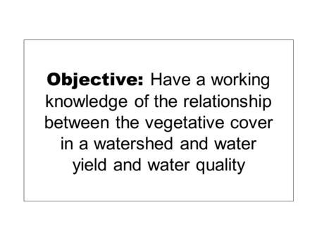 Objective: Have a working knowledge of the relationship between the vegetative cover in a watershed and water yield and water quality.