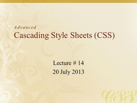 Advanced Cascading Style Sheets (CSS) Lecture # 14 20 July 2013.