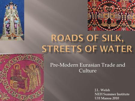 Pre-Modern Eurasian Trade and Culture J.L. Welsh NEH Summer Institute UH Manoa 2010.
