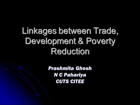 Linkages between Trade, Development & Poverty Reduction Prashmita Ghosh N C Pahariya CUTS CITEE.