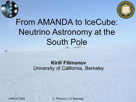 CIPANP 2006K. Filimonov, UC Berkeley From AMANDA to IceCube: Neutrino Astronomy at the South Pole Kirill Filimonov University of California, Berkeley.