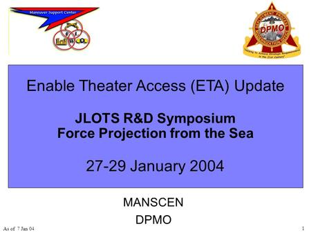 1 As of 7 Jan 04 Enable Theater Access (ETA) Update JLOTS R&D Symposium Force Projection from the Sea 27-29 January 2004 MANSCEN DPMO.