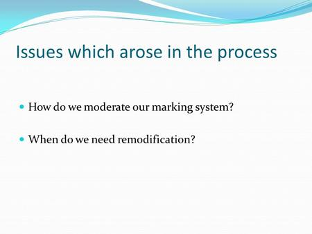 Issues which arose in the process How do we moderate our marking system? When do we need remodification?