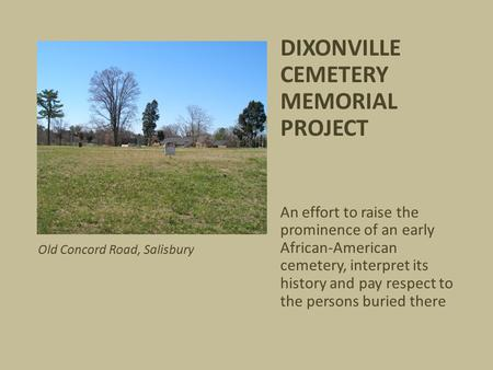 DIXONVILLE CEMETERY MEMORIAL PROJECT An effort to raise the prominence of an early African-American cemetery, interpret its history and pay respect to.